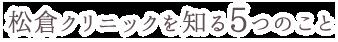 松倉クリニックを知る5つのこと